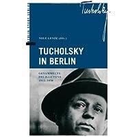 Tucholsky in Berlin. Gesammelte Feuilletons 1912-1930