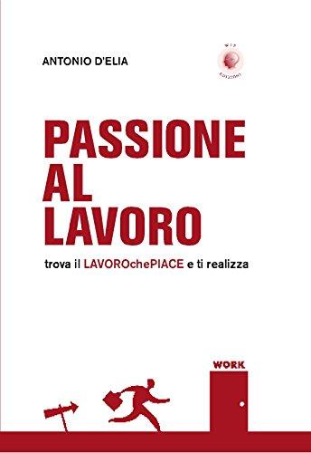 Passione al lavoro: trova il lavorochepiace e ti realizza (Italian Edition)