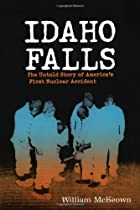 Idaho Falls: The Untold Story of America's First Nuclear Accident