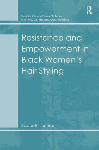 Resistance and Empowerment in Black Women's Hair Styling (Interdisciplinary Research Series in Ethnic, Gender and Class Relations)