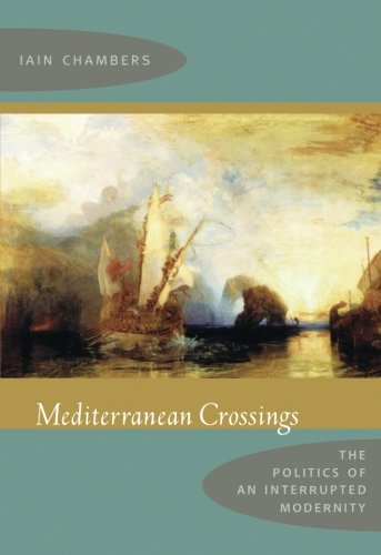 Mediterranean Crossings: The Politics of an Interrupted Modernity por Iain Chambers