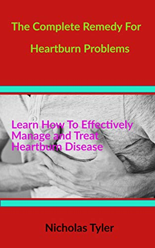 THE COMPLETE REMEDY FOR HEARTBURN  PROBLEMS: Learn How to Effectively Manage and Treat Heartburn Diseases