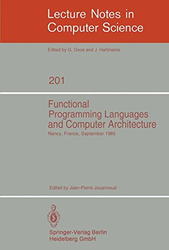 Functional Programming Languages and Computer Architecture: Proceedings, Nancy, France, September 16-19, 1985 (Lecture Notes in Computer Science) by Jean Pierre Jouannaud