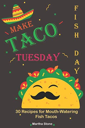 Make Taco Tuesday Fish Day: 30 Recipes for Mouth-Watering Fish Tacos by Martha Stone