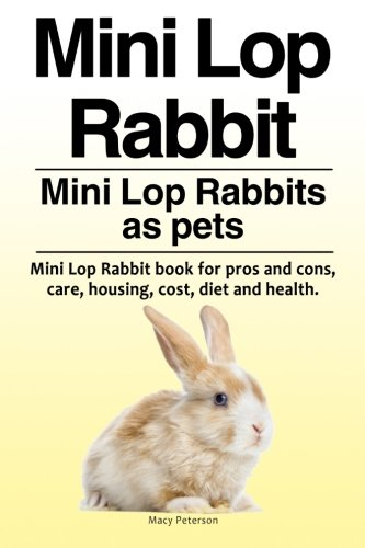 Mini Lop Rabbit. Mini Lop Rabbits as pets. Mini Lop Rabbit book for pros and cons, care, housing, cost, diet and (Mini Lop Rabbit)
