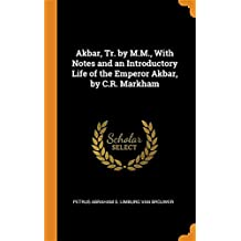 Akbar, Tr. by M.M., With Notes and an Introductory Life of the Emperor Akbar, by C.R. Markham