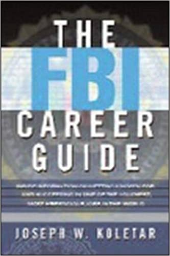 The FBI Career Guide: Inside Information On Getting Chosen For And  Succeeding In One Of The Toughest, Most Prestigious Jobs In The World:  Joseph Koletar: ...