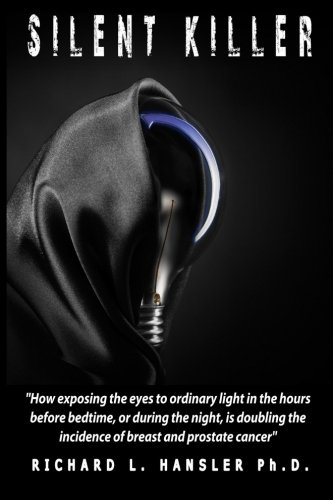 Silent Killer!: How exposing the eyes to ordinary light in the hours before bedtime, or during the night, is doubling the incidence of breast and prostate cancer. pdf epub