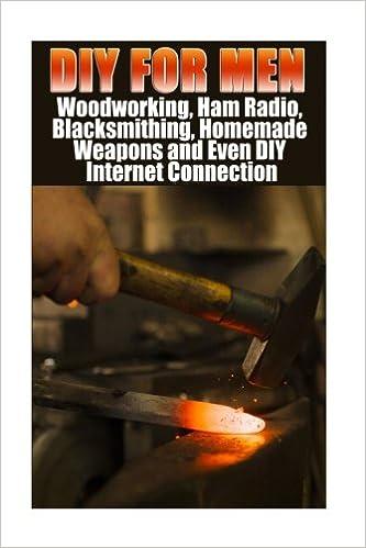 Diy For Men Woodworking Ham Radio Blacksmithing Homemade Weapons