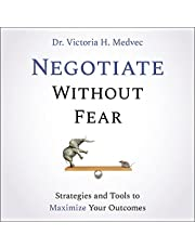 Negotiate Without Fear: Strategies and Tools to Maximize Your Outcomes