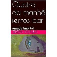 Quatro da manhã ferros bar: Amada Imortal (Portuguese Edition)