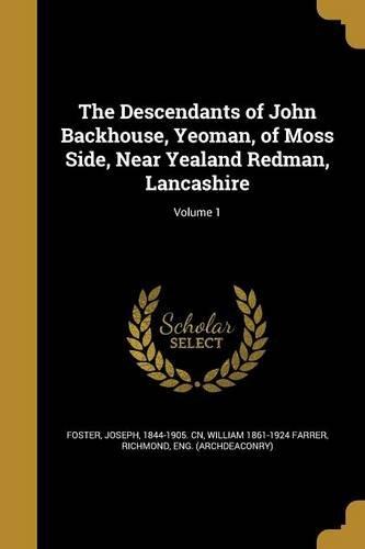 Download The Descendants of John Backhouse, Yeoman, of Moss Side, Near Yealand Redman, Lancashire; Volume 1 PDF
