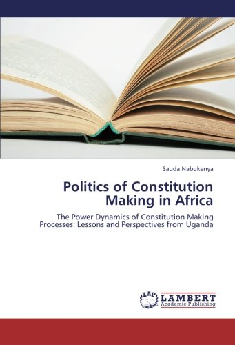 Download Politics of Constitution Making in Africa: The Power Dynamics of Constitution Making Processes: Lessons and Perspectives from Uganda pdf epub