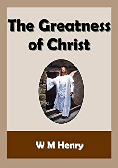 The Greatness of Christ by [Henry, W M]