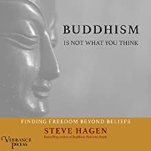 Buddhism Is Not What You Think: Finding Freedom Beyond Beliefs Audiobook by Steve Hagen Narrated by Paul Heitsch