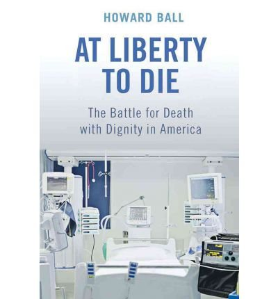 [(At Liberty to Die: The Battle for Death with Dignity in America )] [Author: Howard Ball] [Jul-2012] pdf