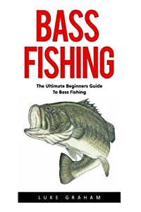 Bass Fishing: The Ultimate Beginners Guide To Bass Fishing (Fishing Guide, Freshwater Fishing, Bass Fishing Books)