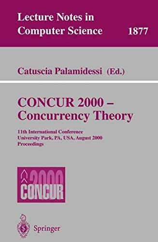 CONCUR 2000 - Concurrency Theory: 11th International Conference, University Park, PA, USA, August 22-25, 2000 Proceedings (Lecture Notes in Computer Science) by Catuscia Palamidessi