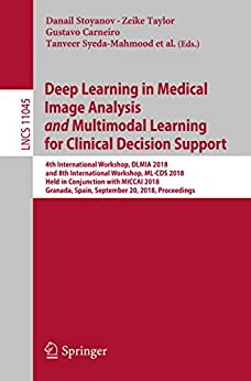 Deep Learning in Medical Image Analysis and Multimodal Learning for Clinical Decision Support: 4th International Workshop, DLMIA 2018, and 8th International ... and Graphics Book 11045) (English Edition) por [Danail Stoyanov, Zeike Taylor, Gustavo Carneiro, Tanveer Syeda-Mahmood, Anne Martel, Lena Maier-Hein, João Manuel R.S. Tavares, Andrew Bradley, João Paulo Papa, Vasileios Belagiannis, Jacinto C. Nascimento, Zhi Lu, Sailesh Conjeti, Mehdi Moradi, Hayit Greenspan, Anant Madabhushi]
