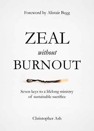 Zeal without Burnout: Seven keys to a lifelong ministry of sustainable sacrifice by [Ash, Christopher]