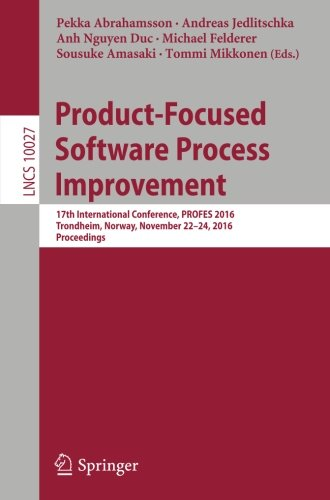 Product-Focused Software Process Improvement: 17th International Conference, PROFES 2016, Trondheim, Norway, November 22-24, 2016, Proceedings (Lecture Notes in Computer Science)