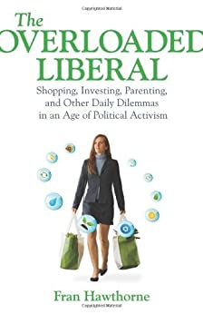 The Overloaded Liberal: Shopping, Investing, Parenting,and Other Daily Dilemmas in an Age of Political Activism by [Hawthorne, Fran]