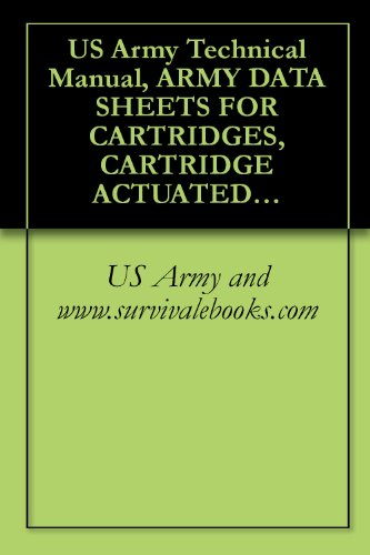 US Army Technical Manual, ARMY DATA SHEETS FOR CARTRIDGES, CARTRIDGE ACTUATED DEVICES AND PROPELLANT ACTUATED DEVICES, FSC 1377, TM 43-0001-39, 1991