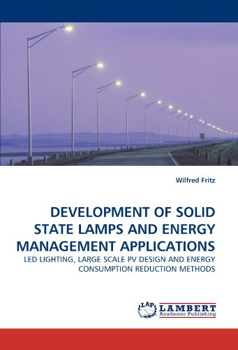 DEVELOPMENT OF SOLID STATE LAMPS AND ENERGY MANAGEMENT APPLICATIONS: LED LIGHTING, LARGE SCALE PV DESIGN AND ENERGY CONSUMPTION REDUCTION METHODS