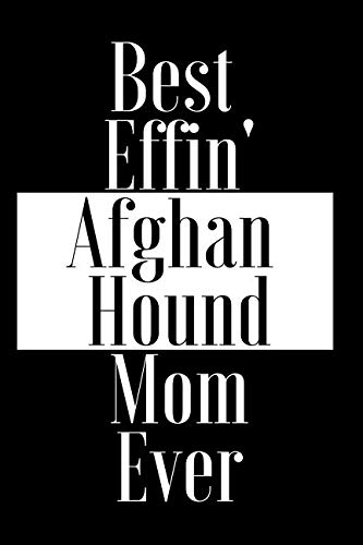 Best Effin Afghan Hound Mom Ever: Gift for Dog Animal Pet Lover - Funny Notebook Joke Journal Planner - Friend Her Him Men Women Colleague Coworker Book (Special Funny Unique Alternative to Card)