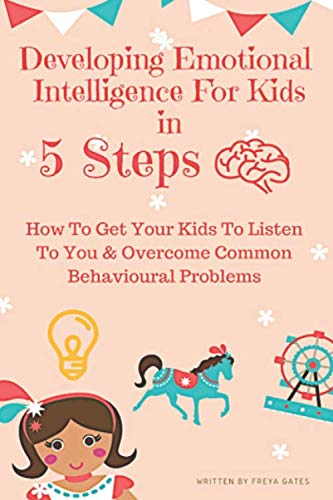 Developing Emotional Intelligence For Kids In 5 Steps: How to Get your Kids to Listen to You & Overcome Common Behavioural Problems