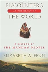 Encounters at the Heart of the World: A History of the Mandan People by Elizabeth A. Fenn (2014-03-11)