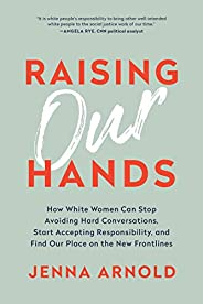 Raising Our Hands: How White Women Can Stop Avoiding Hard Conversations, Start Accepting Responsibility, and F