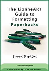 The LionheART Guide to Formatting Paperbacks: A Self-Publishing Guide for Independent Authors