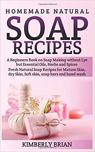 Homemade Natural Soap Recipes: A Beginners Book on Soap Making without Lye but Essential Oils, Herbs and Spices: (Fresh Natural Soap Recipes for Mature Skin ...