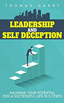 Download for free Leadership and Self Deception Maximise your potential for a successful life in 5 steps: Team building, Personal success, SelfHelp