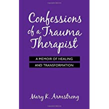 Confessions of a Trauma Therapist: A Memoir of Healing and Transformation