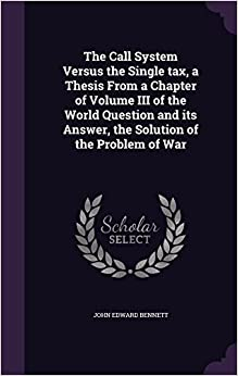 The Call System Versus the Single tax, a Thesis From a Chapter of Volume III of the World Question and its Answer, the Solution of the Problem of War