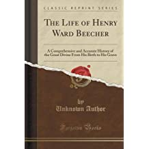 The Life of Henry Ward Beecher: A Comprehensive and Accurate History of the Great Divine From His Birth to His Grave (Classic Reprint)