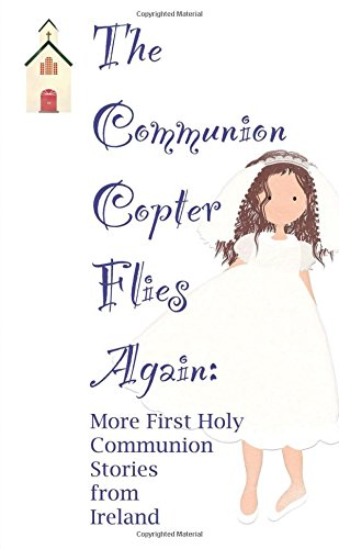 The Communion Copter Flies Again: More First Holy Communion Stories from Ireland