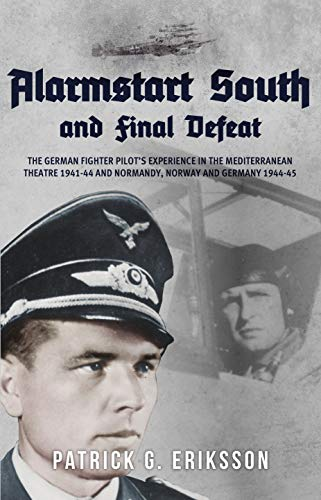 Alarmstart South and Final Defeat: The German Fighter Pilot's Experience in the Mediterranean Theatre 1941-44 and Normandy, Norway and Germany 1944-45