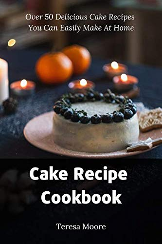 Cake Recipe Cookbook:  Over 50 Delicious Cake Recipes You Can Easily Make At Home (Delicious Recipes) by Teresa Moore