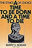 A Time to Be Born and a Time to Die : The Ethics of Choice, , 0202303896