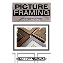 Picture Framing: How to Make Simple, Stylish, and Decorative Picture Frames at Home