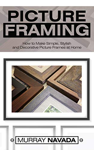 Pdf Home Picture Framing: How to Make Simple, Stylish, and Decorative Picture Frames at Home