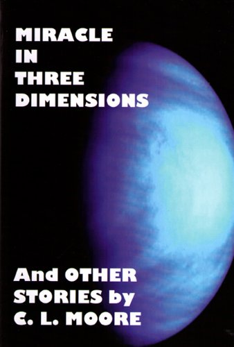Miracle in Three Dimensions and Other Stories by C.L. Moore: The Lost Pulp Classics, Volume 1