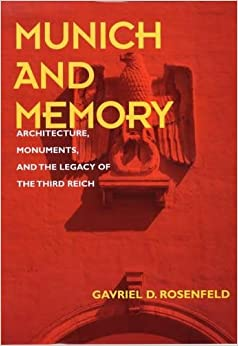 Munich and Memory: Architecture, Monuments, and the Legacy of the Third Reich (Weimar and Now: German Cultural Criticism)