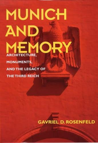 Munich and Memory: Architecture, Monuments, and the Legacy of the Third Reich (Weimar and Now: German Cultural Criticism
