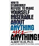 How to Stubbornly Refuse to Make Yourself Miserable About Anything--Yes, Anything By Albert Ellis