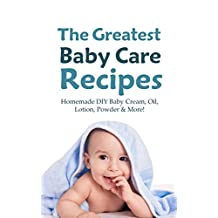 The Greatest Baby Care Recipes: Homemade DIY Baby Cream, Oil, Lotion, Powder & More!