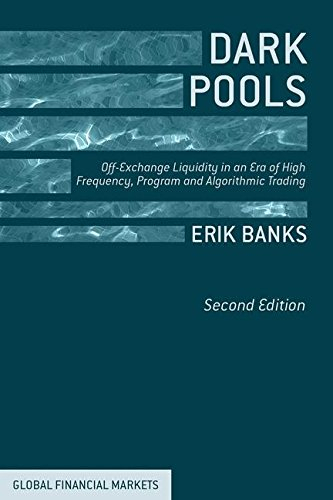 Dark Pools: Off-Exchange Liquidity in an Era of High Frequency, Program, and Algorithmic Trading (Global Financial Markets) by Erik Banks